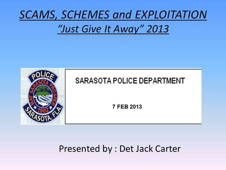 "SCAMS, SCHEMES and EXPLOITATION ""Just Give It Away"" 2013 Presented by : Det Jack Carter 7 FEB 2013."