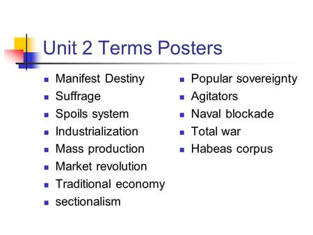 Unit 2 Terms Posters Manifest Destiny Suffrage Spoils system Industrialization Mass production Market revolution Traditional economy sectionalism Popular.