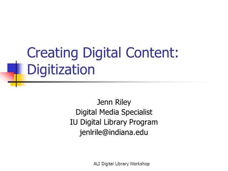 ALI Digital Library Workshop Creating Digital Content: Digitization Jenn Riley Digital Media Specialist IU Digital Library Program