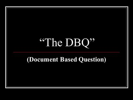 """The DBQ"" (Document Based Question). Where to Start…… Read the Question Try to answer the question in your head before you even look at the documents."