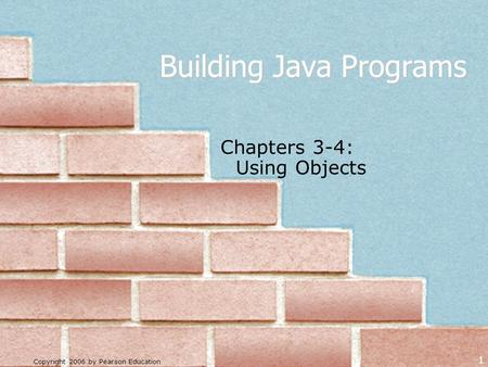 Copyright 2006 by Pearson Education 1 Building Java Programs Chapters 3-4: Using Objects.