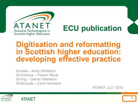 ATANET 1 ECU publication Digitisation and reformatting in Scottish higher education: developing effective practice Dundee – Andy McMahon St Andrews – Paresh.