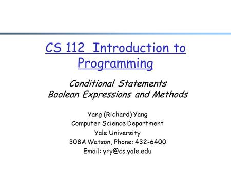 CS 112 Introduction to Programming Conditional Statements Boolean Expressions and Methods Yang (Richard) Yang Computer Science Department Yale University.