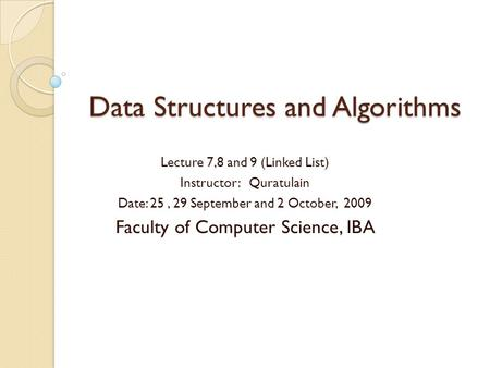 Data Structures and Algorithms Lecture 7,8 and 9 (Linked List) Instructor: Quratulain Date: 25, 29 September and 2 October, 2009 Faculty of Computer Science,