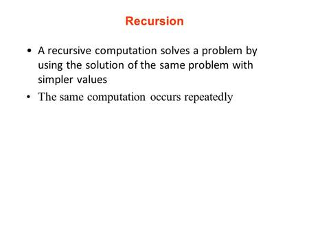 Recursion A recursive computation solves a problem by using the solution of the same problem with simpler values The same computation occurs repeatedly.