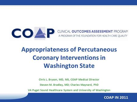 COAP IN 2011 Appropriateness of Percutaneous Coronary Interventions in Washington State Chris L. Bryson, MD, MS, COAP Medical Director Steven M. Bradley,