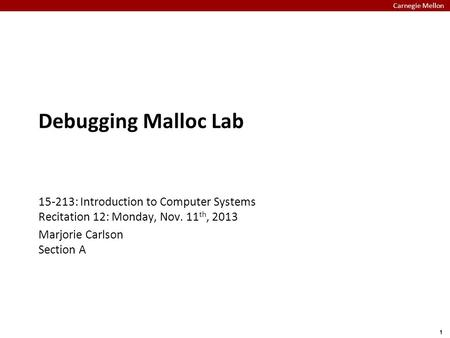 Carnegie Mellon 1 Debugging Malloc Lab 15-213: Introduction to Computer Systems Recitation 12: Monday, Nov. 11 th, 2013 Marjorie Carlson Section A.