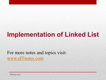 Implementation of Linked List For more notes and topics visit: www.eITnotes.com eITnotes.com.