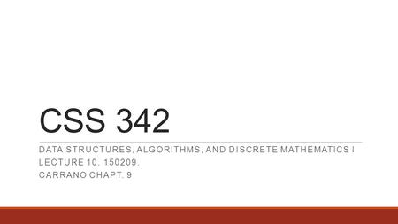 CSS 342 DATA STRUCTURES, ALGORITHMS, AND DISCRETE MATHEMATICS I LECTURE 10. 150209. CARRANO CHAPT. 9.