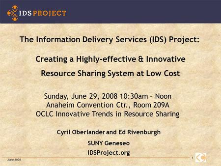1 Cyril Oberlander and Ed Rivenburgh SUNY Geneseo IDSProject.org The Information Delivery Services (IDS) Project: Creating a Highly-effective & Innovative.
