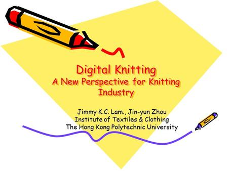 Digital Knitting A New Perspective for Knitting Industry Jimmy K.C. Lam., Jin-yun Zhou Institute of Textiles & Clothing The Hong Kong Polytechnic University.