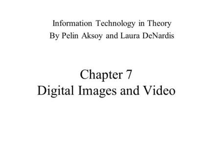 Chapter 7 Digital Images and Video Information Technology in Theory By Pelin Aksoy and Laura DeNardis.