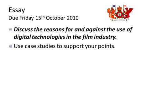 Essay Due Friday 15 th October 2010 Discuss the reasons for and against the use of digital technologies in the film industry. Use case studies to support.