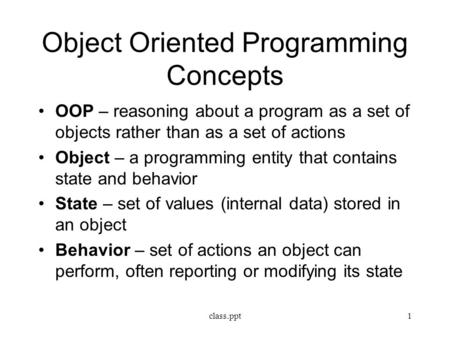 Object Oriented Programming Concepts OOP – reasoning about a program as a set of objects rather than as a set of actions Object – a programming entity.