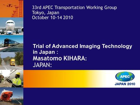 Trial of Advanced Imaging Technology in Japan : Masatomo KIHARA : JAPAN: 33rd APEC Transportation Working Group Tokyo, Japan October 10-14 2010.