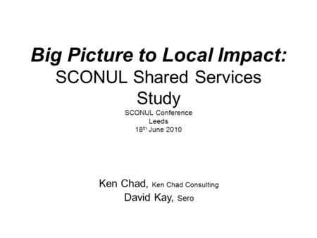 Big Picture to Local Impact: SCONUL Shared Services Study SCONUL Conference Leeds 18 th June 2010 Ken Chad, Ken Chad Consulting David Kay, Sero.
