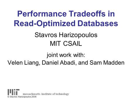 © Stavros Harizopoulos 2006 Performance Tradeoffs in Read-Optimized Databases Stavros Harizopoulos MIT CSAIL joint work with: Velen Liang, Daniel Abadi,