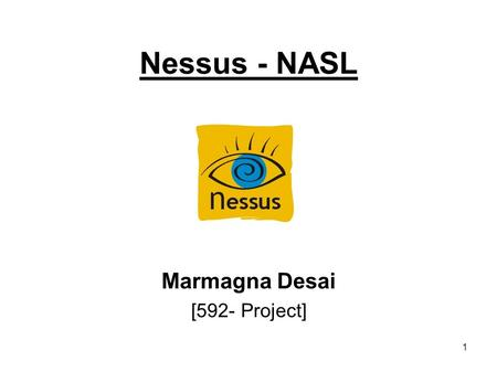 1 Nessus - NASL Marmagna Desai [592- Project]. 2 Agenda Introduction –Nessus –Nessus Attack Scripting Language [ N A S L] Features –Nessus –NASL Testing.