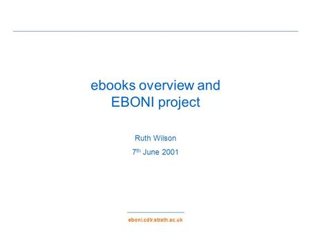 Eboni.cdlr.strath.ac.uk ebooks overview and EBONI project Ruth Wilson 7 th June 2001.