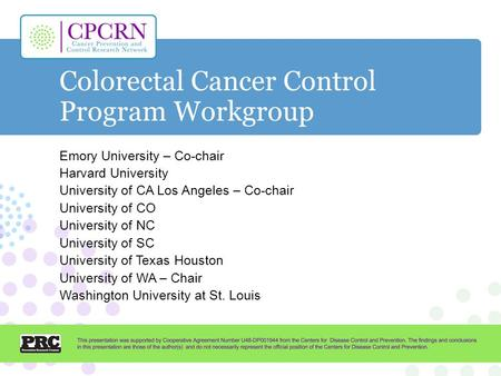 Colorectal Cancer Control Program Workgroup Emory University – Co-chair Harvard University University of CA Los Angeles – Co-chair University of CO University.