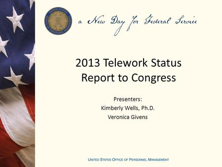 2013 Telework Status Report to Congress Presenters: Kimberly Wells, Ph.D. Veronica Givens.