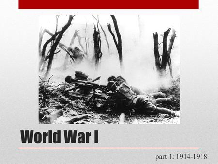 World War I part 1: 1914-1918. The Great War  European imperial rivalries  bloody, defensive war  by 1917, over 2 million dead  stalemate – 25,000.
