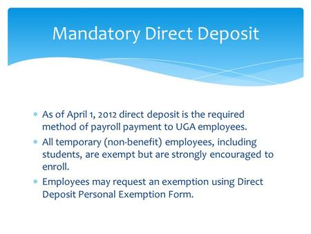  As of April 1, 2012 direct deposit is the required method of payroll payment to UGA employees.  All temporary (non-benefit) employees, including students,