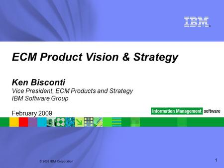 © 2008 IBM Corporation ® 1 ECM Product Vision & Strategy Ken Bisconti Vice President, ECM Products and Strategy IBM Software Group February 2009.