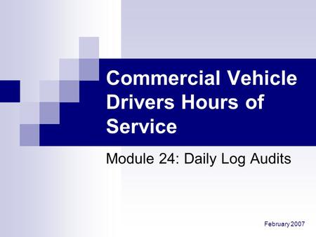 February 2007 Commercial Vehicle Drivers Hours of Service Module 24: Daily Log Audits.
