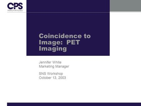 Coincidence to Image: PET Imaging Jennifer White Marketing Manager SNS Workshop October 13, 2003.