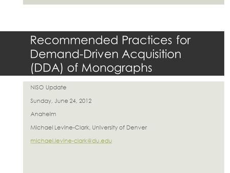 Recommended Practices for Demand-Driven Acquisition (DDA) of Monographs NISO Update Sunday, June 24, 2012 Anaheim Michael Levine-Clark, University of Denver.
