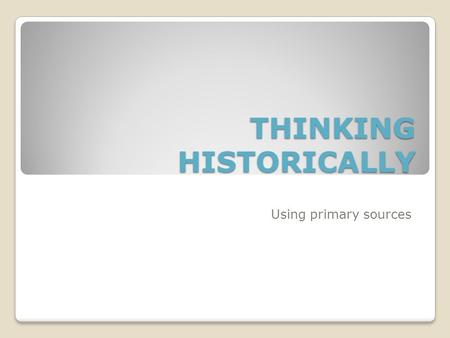 "THINKING HISTORICALLY Using primary sources. Primary Sources Primary sources are described as the ""raw material of history"". The material is created at."