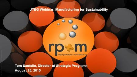 1 rp+m JTEG Webinar: Manufacturing for Sustainability Tom Santelle, Director of Strategic Programs August 25, 2015.