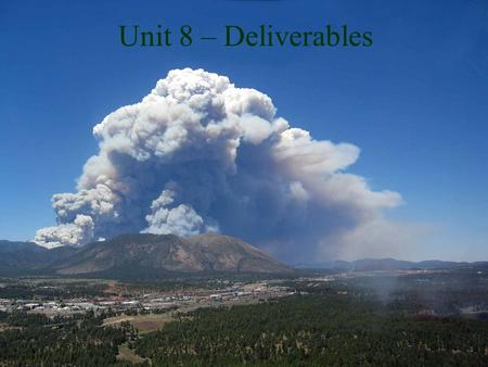 Unit 8 – Deliverables. Unit Objectives List the IR products delivered to the incident by the IRIN Discuss the mode of delivery in different scenarios.