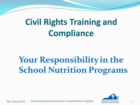 Civil Rights Training and Compliance Your Responsibility in the School Nutrition Programs Rev. Spring 20151 Virginia Department of Education, School Nutrition.