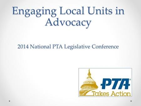 Engaging Local Units in Advocacy 2014 National PTA Legislative Conference.