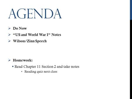 "AGENDA  Do Now  ""US and World War I"" Notes  Wilson/Zinn Speech  Homework:  Read Chapter 11 Section 2 and take notes Reading quiz next class."
