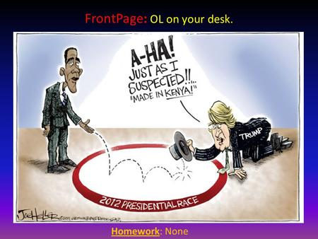 Homework: None FrontPage: OL on your desk. Political Parties The only party you need to be concerned about right now…