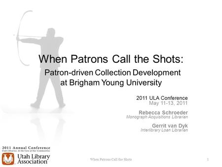 When Patrons Call the Shots: Patron-driven Collection Development at Brigham Young University 2011 ULA Conference May 11-13, 2011 Rebecca Schroeder Monograph.