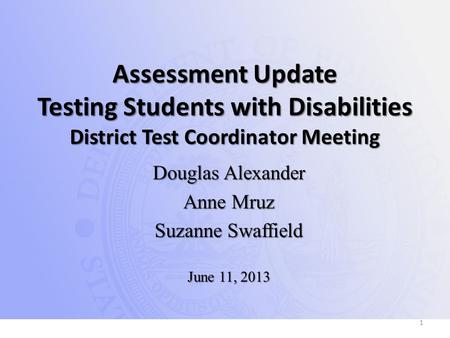 Assessment Update Testing Students with Disabilities District Test Coordinator Meeting Douglas Alexander Anne Mruz Suzanne Swaffield June 11, 2013 1.