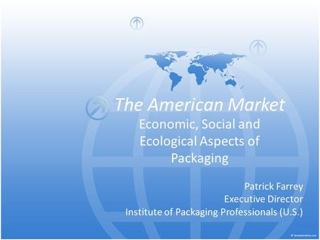 The American Market Economic, Social and Ecological Aspects of Packaging Patrick Farrey Executive Director Institute of Packaging Professionals (U.S.)