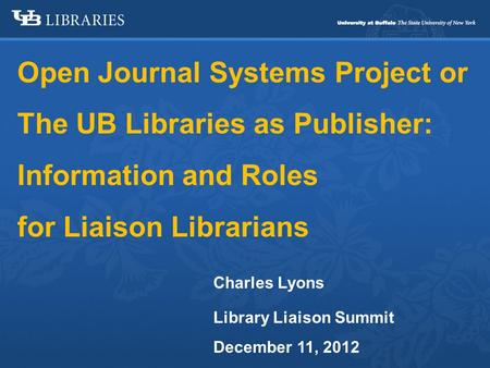 Open Journal Systems Project or The UB Libraries as Publisher: Information and Roles for Liaison Librarians Charles Lyons Library Liaison Summit December.