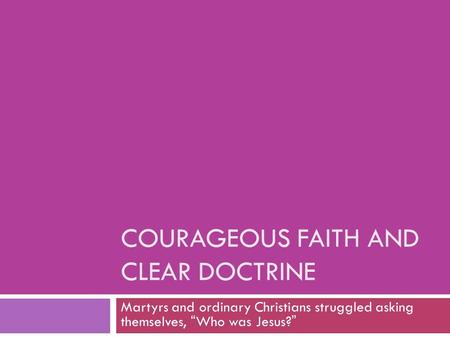 "COURAGEOUS FAITH AND CLEAR DOCTRINE Martyrs and ordinary Christians struggled asking themselves, ""Who was Jesus?"""