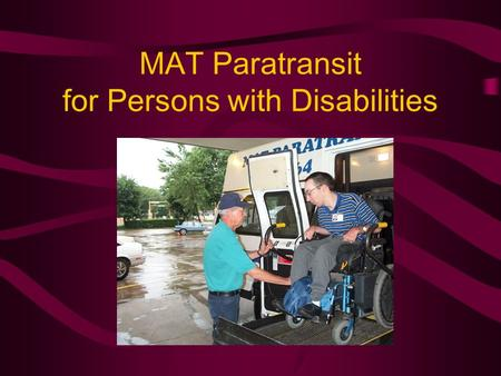 MAT Paratransit for Persons with Disabilities. Who is Eligible ADA Paratransit Eligible per Americans with Disabilities Act Persons with disabilities.