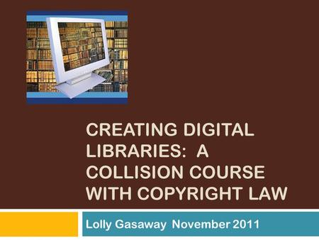 CREATING DIGITAL LIBRARIES: A COLLISION COURSE WITH COPYRIGHT LAW Lolly Gasaway November 2011.