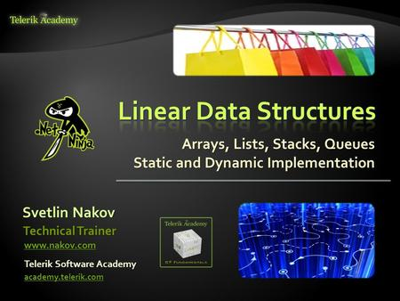 Arrays, Lists, Stacks, Queues Static and Dynamic Implementation Svetlin Nakov Telerik Software Academy academy.telerik.com Technical Trainer www.nakov.com.