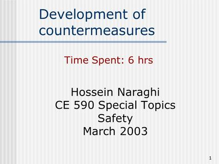 1 Development of countermeasures Hossein Naraghi CE 590 Special Topics Safety March 2003 Time Spent: 6 hrs.