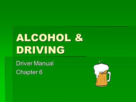 ALCOHOL & DRIVING Driver Manual Chapter 6. BACKGROUND  Alcohol is involved in ~40% of all highway deaths  About ½ the people killed are NOT the ones.