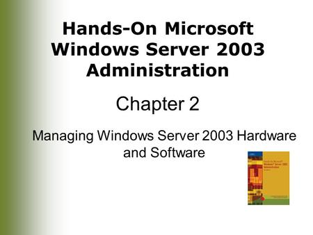 Hands-On Microsoft Windows Server 2003 Administration Chapter 2 Managing Windows Server 2003 Hardware and Software.