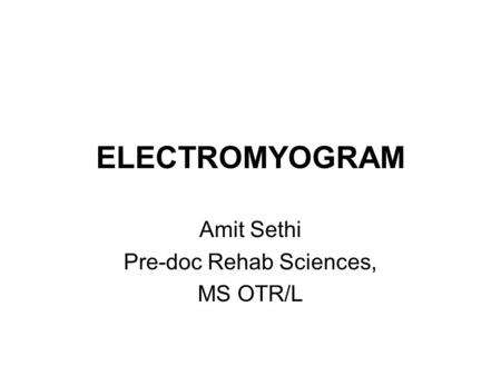 ELECTROMYOGRAM Amit Sethi Pre-doc Rehab Sciences, MS OTR/L.